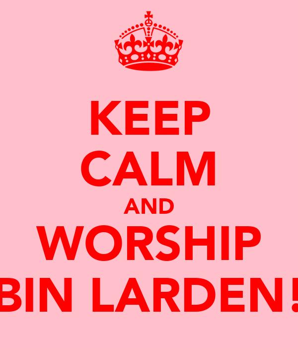 KEEP CALM AND WORSHIP BIN LARDEN!