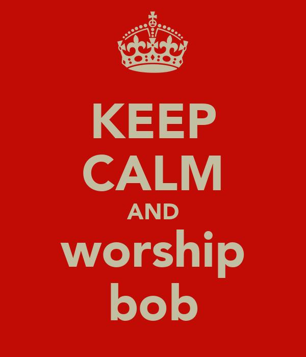 KEEP CALM AND worship bob