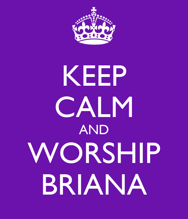 KEEP CALM AND WORSHIP BRIANA