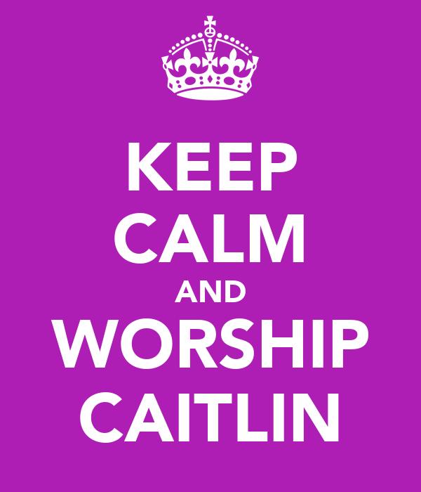KEEP CALM AND WORSHIP CAITLIN