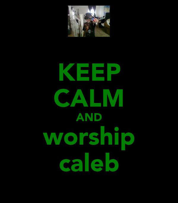 KEEP CALM AND worship caleb