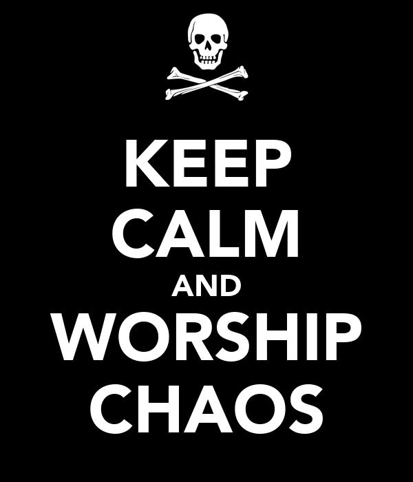 KEEP CALM AND WORSHIP CHAOS