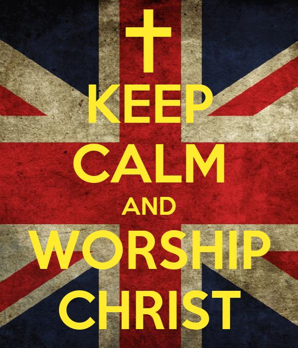 KEEP CALM AND WORSHIP CHRIST