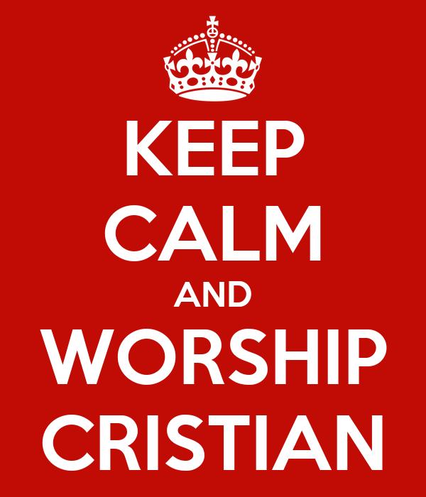 KEEP CALM AND WORSHIP CRISTIAN