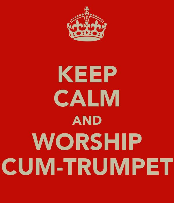 KEEP CALM AND WORSHIP CUM-TRUMPET