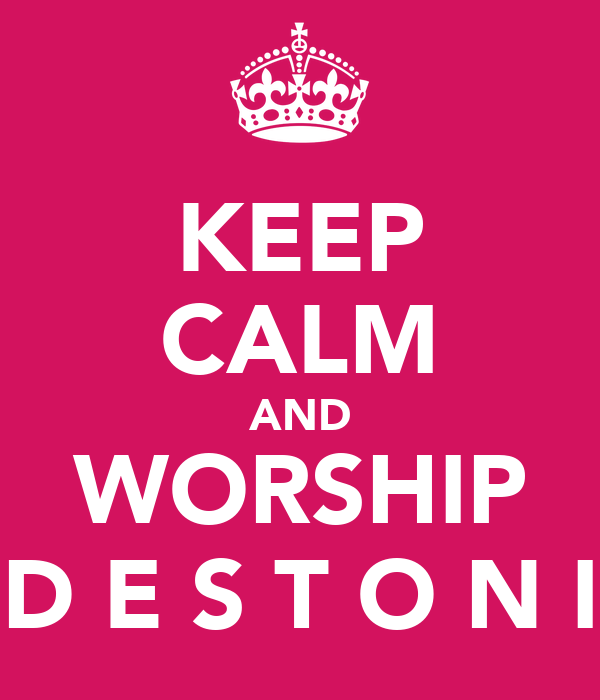 KEEP CALM AND WORSHIP  D E S T O N I