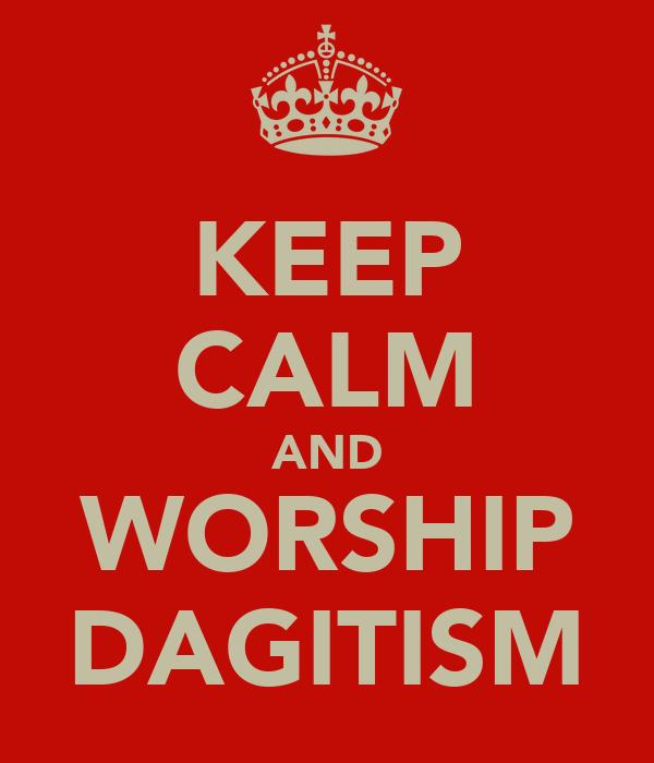 KEEP CALM AND WORSHIP DAGITISM