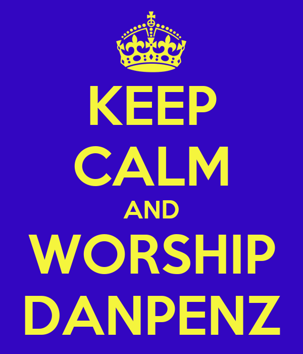 KEEP CALM AND WORSHIP DANPENZ