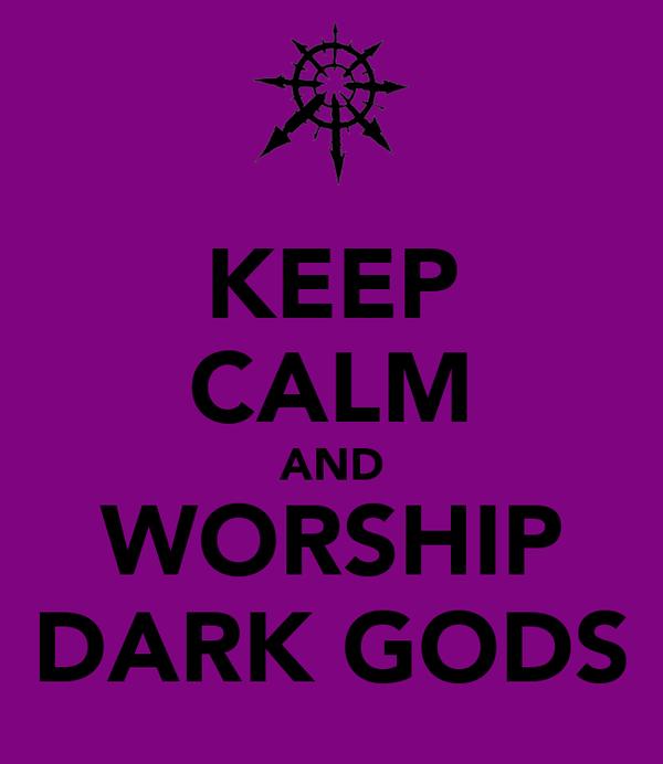 KEEP CALM AND WORSHIP DARK GODS