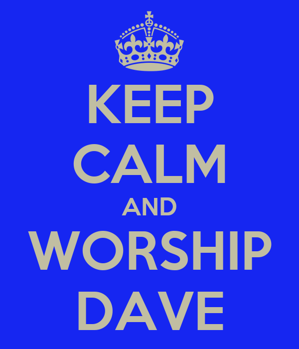 KEEP CALM AND WORSHIP DAVE