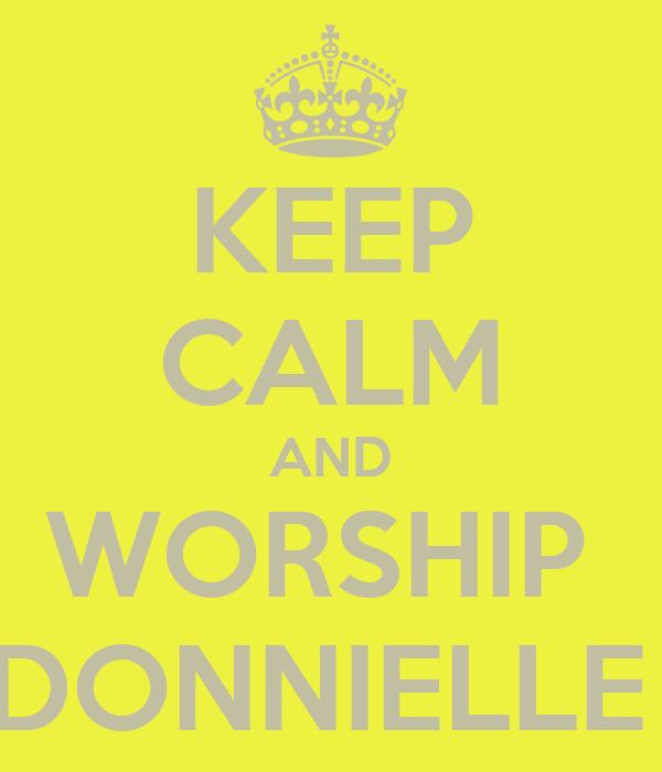 KEEP CALM AND WORSHIP  DONNIELLE