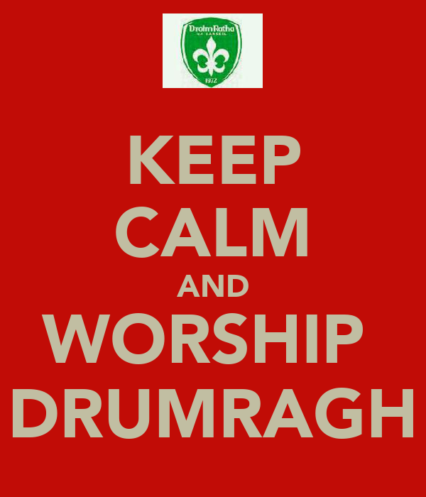 KEEP CALM AND WORSHIP  DRUMRAGH