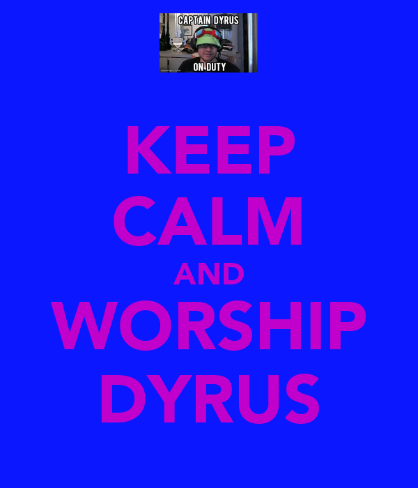 KEEP CALM AND WORSHIP DYRUS