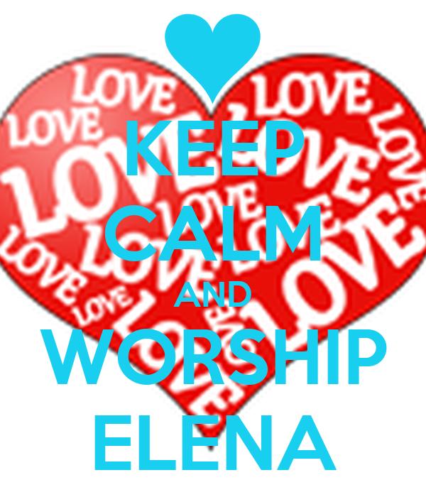 KEEP CALM AND WORSHIP ELENA