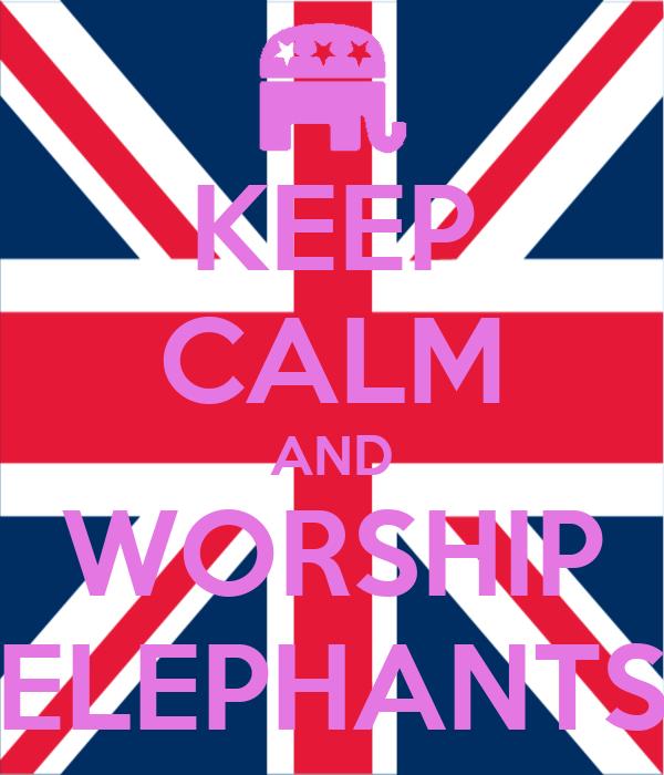 KEEP CALM AND WORSHIP ELEPHANTS