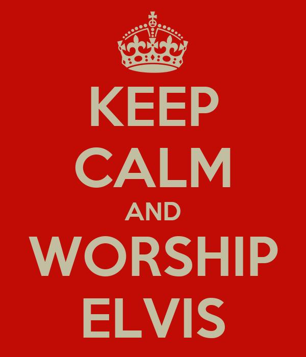 KEEP CALM AND WORSHIP ELVIS