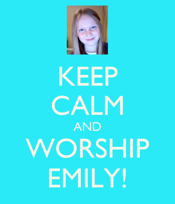 KEEP CALM AND WORSHIP EMILY!