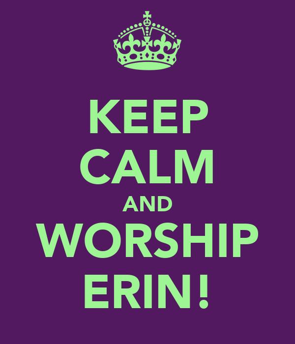 KEEP CALM AND WORSHIP ERIN!