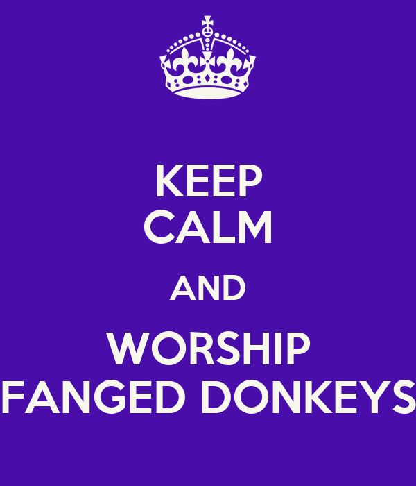 KEEP CALM AND WORSHIP FANGED DONKEYS