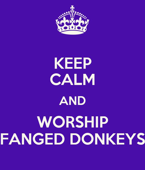 KEEP CALM AND WORSHIP FANGED DONKEYS