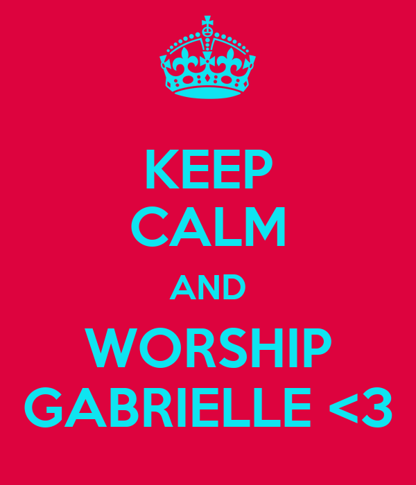 KEEP CALM AND WORSHIP GABRIELLE <3