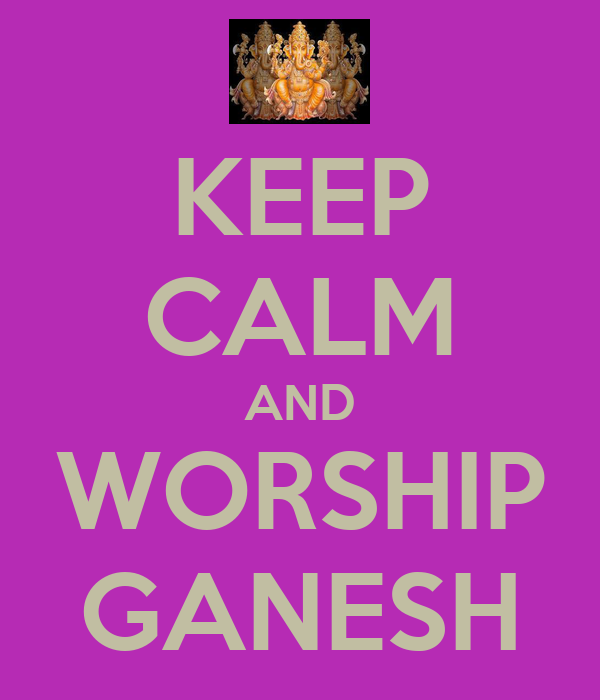 KEEP CALM AND WORSHIP GANESH