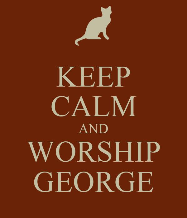 KEEP CALM AND WORSHIP GEORGE