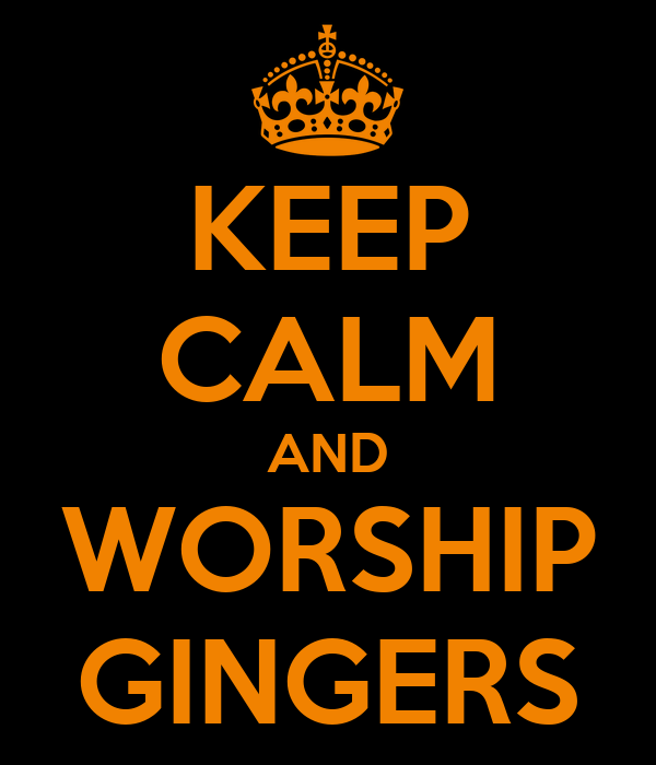 KEEP CALM AND WORSHIP GINGERS