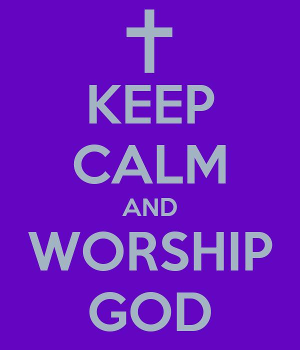 KEEP CALM AND WORSHIP GOD