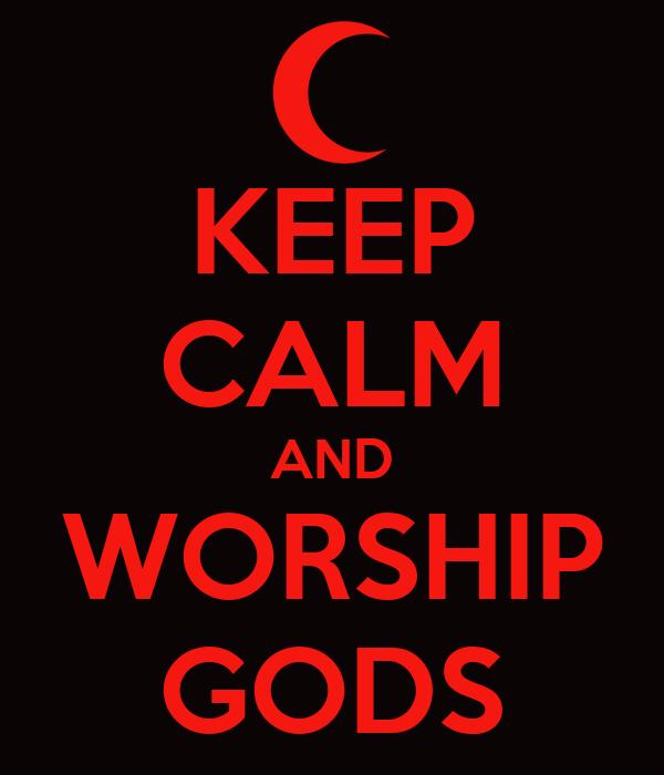KEEP CALM AND WORSHIP GODS