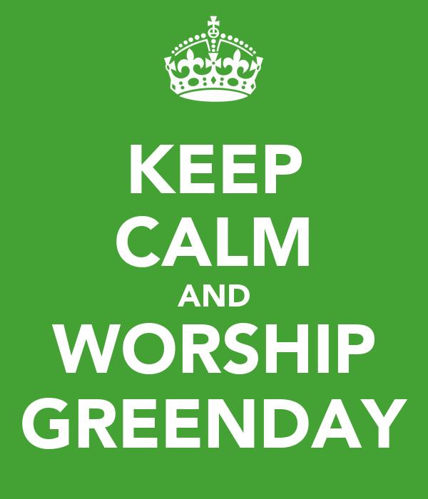 KEEP CALM AND WORSHIP GREENDAY