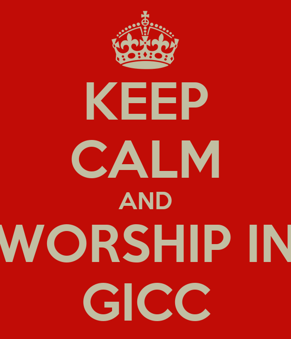 KEEP CALM AND WORSHIP IN GICC