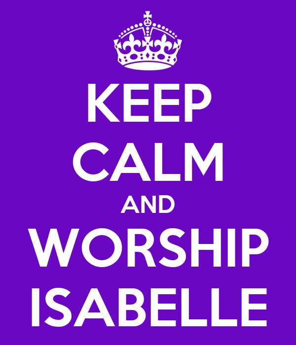 KEEP CALM AND WORSHIP ISABELLE