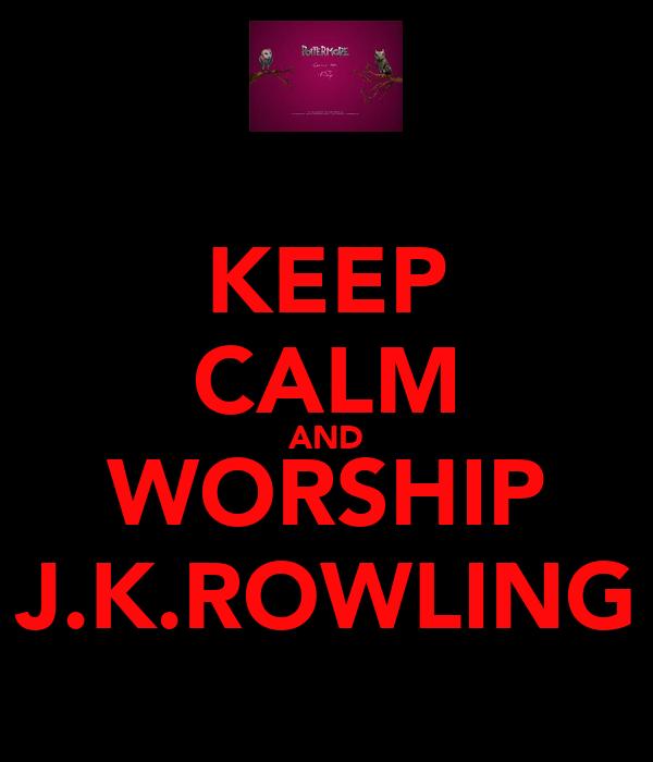 KEEP CALM AND WORSHIP J.K.ROWLING