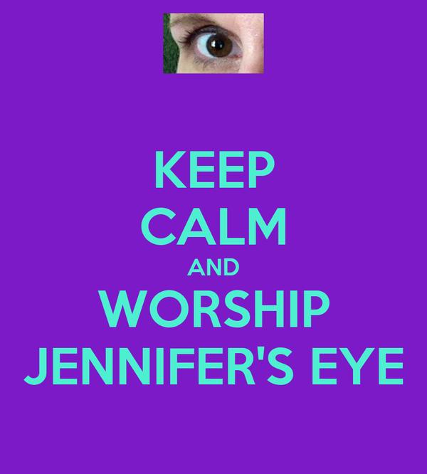 KEEP CALM AND WORSHIP JENNIFER'S EYE