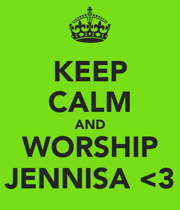 KEEP CALM AND WORSHIP JENNISA <3