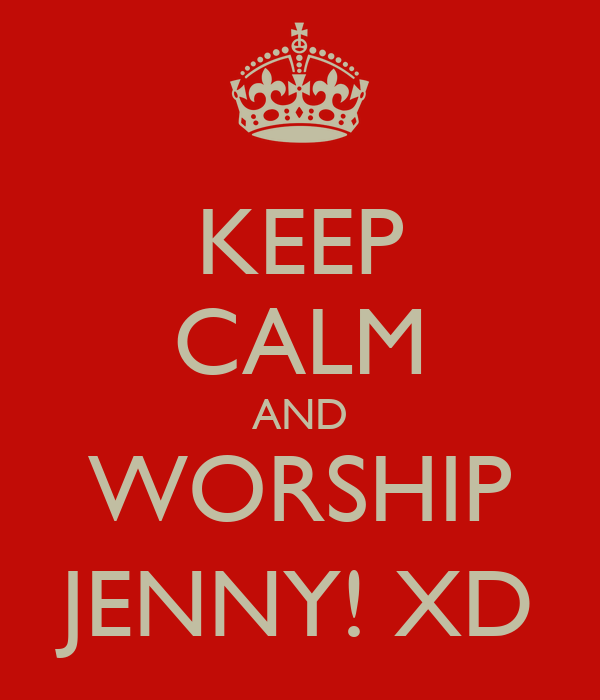KEEP CALM AND WORSHIP JENNY! XD