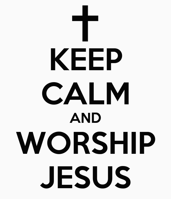KEEP CALM AND WORSHIP JESUS