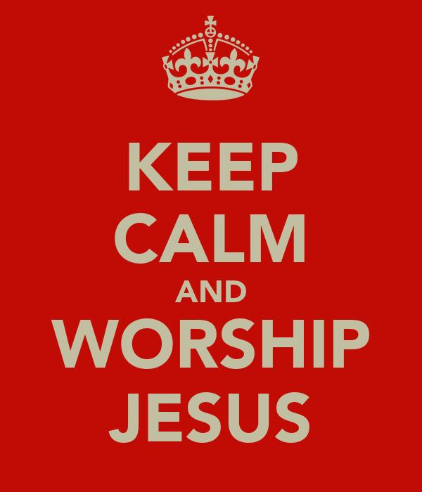 KEEP CALM AND WORSHIP JESUS
