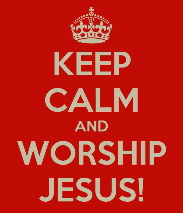 KEEP CALM AND WORSHIP JESUS!