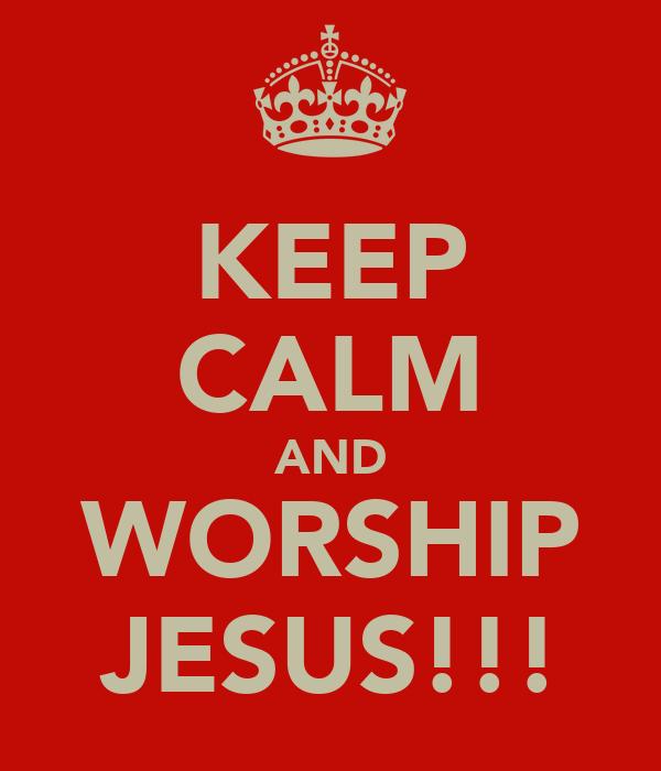 KEEP CALM AND WORSHIP JESUS!!!