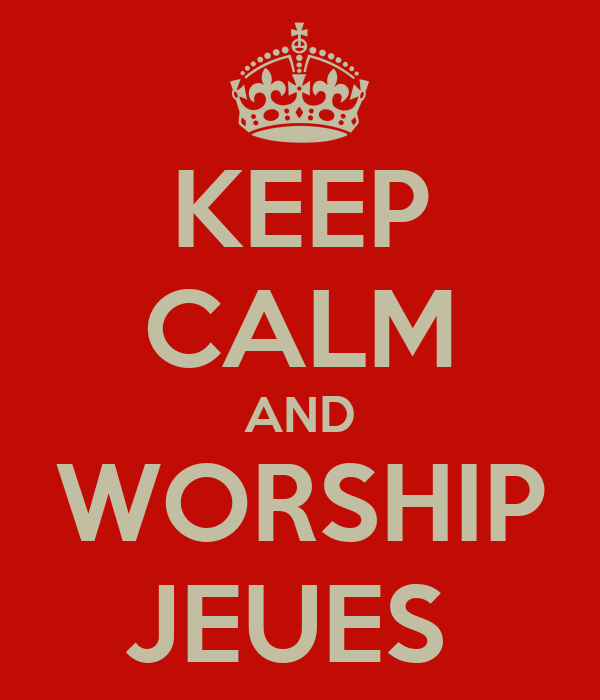 KEEP CALM AND WORSHIP JEUES