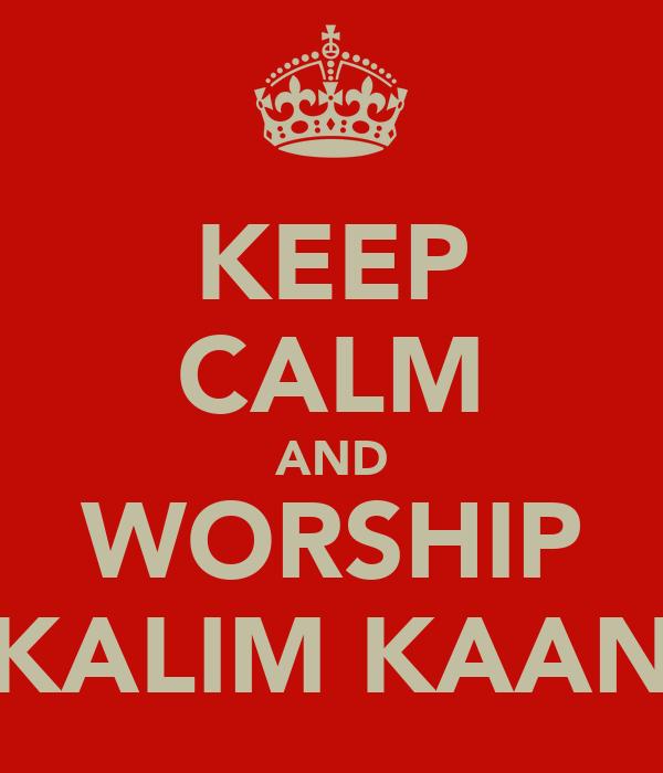 KEEP CALM AND WORSHIP KALIM KAAN