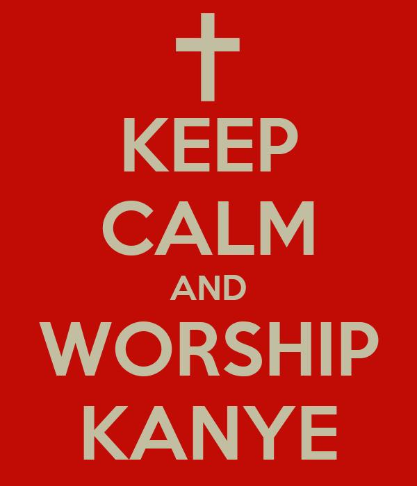 KEEP CALM AND WORSHIP KANYE