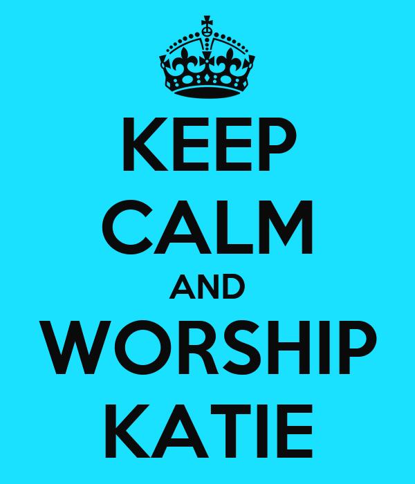 KEEP CALM AND WORSHIP KATIE
