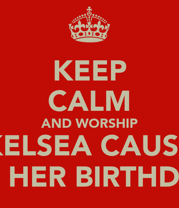 KEEP CALM AND WORSHIP KELSEA CAUSE ITS HER BIRTHDAY