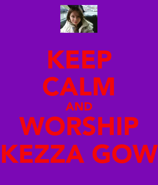 KEEP CALM AND WORSHIP KEZZA GOW