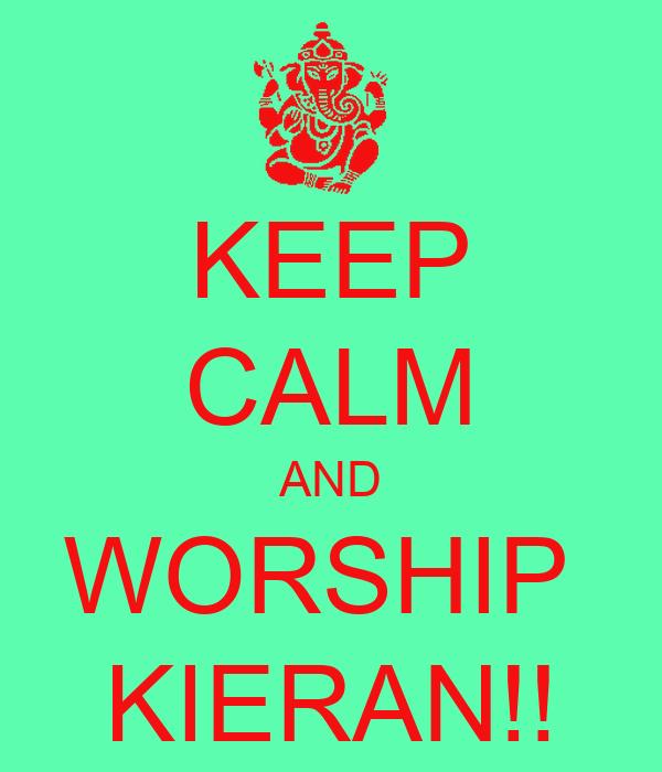 KEEP CALM AND WORSHIP  KIERAN!!