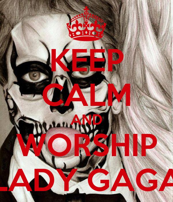 KEEP CALM AND WORSHIP LADY GAGA
