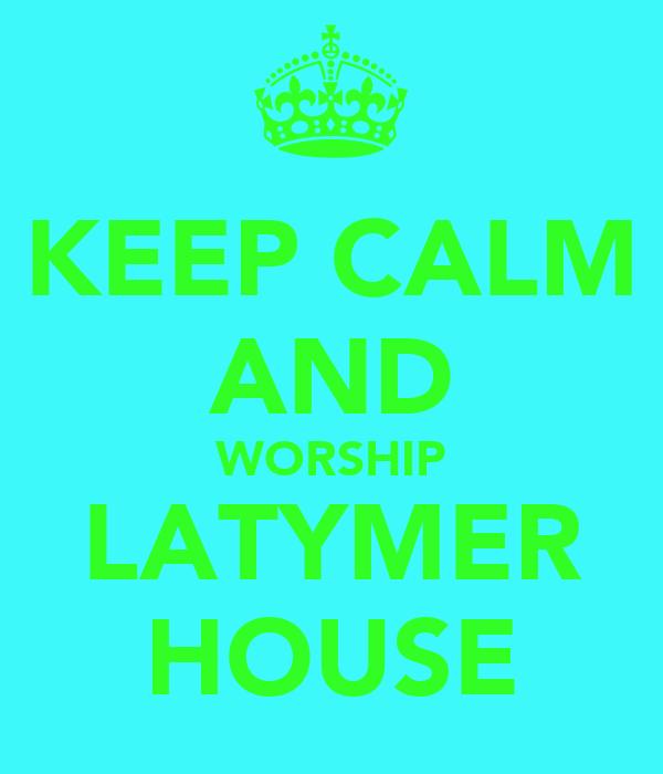 KEEP CALM AND WORSHIP LATYMER HOUSE